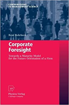 Corporate Foresight: Towards a Maturity Model for the Future Orientation of a Firm (Contributions to Management Science) by Ren???? Rohrbeck (2012-12-27)
