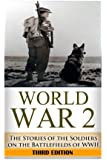 World War 2 Soldier Stories:: The Untold Stories of the Soldiers on the Battlefields of WWII (The Stories of WWII) (Volume 1)