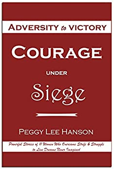 Courage Under Siege: Adversity to Victory by [Hanson, Peggy Lee]