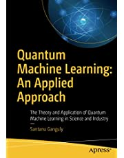 Quantum Machine Learning: An Applied Approach: The Theory and Application of Quantum Machine Learning in Science and Industry