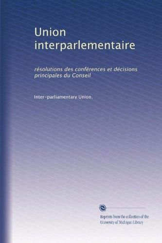 Union interparlementaire: résolutions des conférences et décisions principales du Conseil (French Edition)