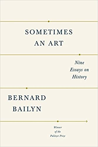 sometimes an art nine essays on history bernard bailyn  sometimes an art nine essays on history bernard bailyn 9781101874479 amazon com books