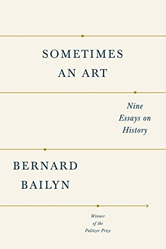 Sometimes an Art: Nine Essays on History, Bailyn, Bernard