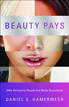Beauty Pays: Why Attractive People Are More Successful by [Hamermesh, Daniel S.]