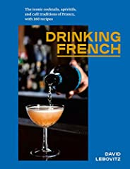 Drinking French: The Iconic Cocktails, Apéritifs, and Café Traditions of France, with 160 Recipes (English Edi