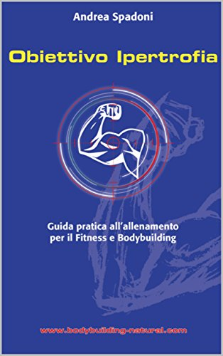 Obiettivo Ipertrofia: Il primo e unico manuale pratico in italiano, che ti guiderà all'interno dell'allenamento per l'ipertrofia muscolare. (Italian Edition)