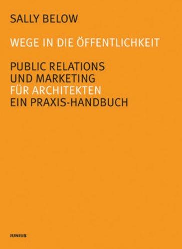 Wege in die Öffentlichkeit. Public Relations und Marketing für Architekten. Ein Praxis-Handbuch