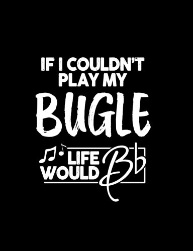 If I Couldn?t Play My Bugle Life Would Bb - 7.44 x 9.69 College Ruled Composition Notebook: Cute Funny Bugle Notebook - 7.44
