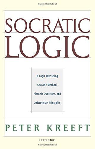 Socratic Logic: A Logic Text using Socratic Method, Platonic Questions, and Aristotelian Principles, Edition 3.1
