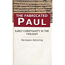 The Fabricated Paul. Early Christianity In The Twilight.