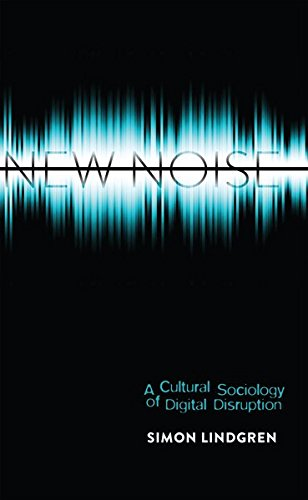 New Noise: A Cultural Sociology of Digital Disruption (Digital Formations)