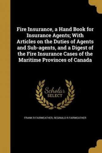 Read Online Fire Insurance, a Hand Book for Insurance Agents; With Articles on the Duties of Agents and Sub-Agents, and a Digest of the Fire Insurance Cases of the Maritime Provinces of Canada ebook