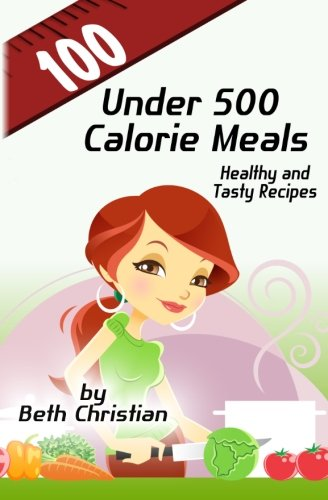 100 Under 500 Calorie Meals: Healthy and Tasty Recipes [Beth Christian] (Tapa Blanda)