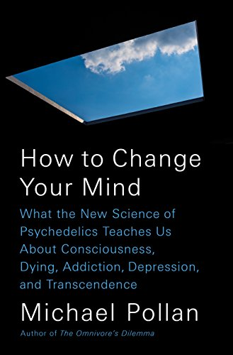 How to Change Your Mind: What the New Science of Psychedelics Teaches Us About Consciousness, Dying, Addiction, Depression, and Transcendence by [Pollan, Michael]