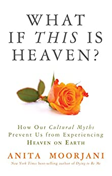 What If This Is Heaven?: How Our Cultural Myths Prevent Us from Experiencing Heaven on Earth by [Moorjani, Anita]