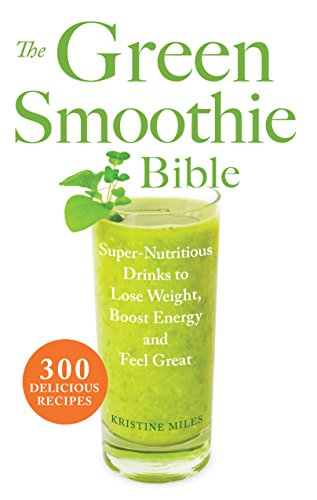 The Green Smoothie Bible: 300 Delicious Recipes