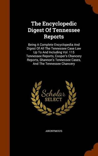 The Encyclopedic Digest Of Tennessee Reports: Being A Complete Encyclopedia And Digest Of All The Tennessee Case Law Up To And Including Vol. 115 ... Tennessee Cases, And The Tennessee Chancery ebook