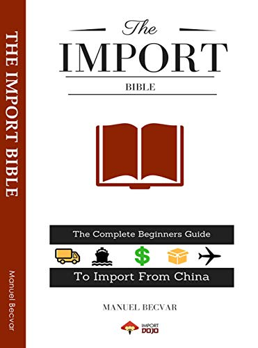 77920e75c838 The Import Bible 2019 Edition: The complete beginners guide to successful  importing from China