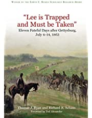 """""""Lee is Trapped, and Must be Taken"""": Eleven Fateful Days after Gettysburg: July 4 - 14, 1863"""