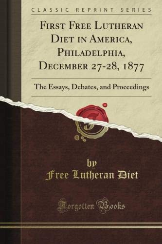 Read Online First Free Lutheran Diet in America, Philadelphia, December 27-28, 1877: The Essays, Debates, and Proceedings (Classic Reprint) PDF