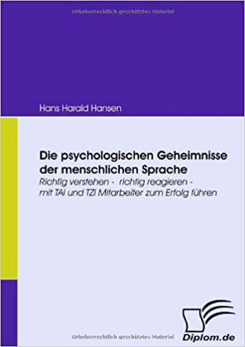 Die psychologischen Geheimnisse der menschlichen Sprache: Richtig verstehen - richtig reagieren - mit TAI und TZI Mitarbeiter zum Erfolg führen