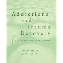Addictions and Trauma Recovery: Healing The Body Mind And Spirit