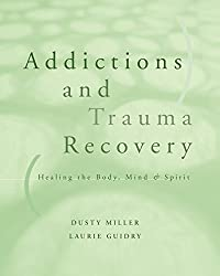 Addictions and Trauma Recovery: Healing the Body, Mind & Spirit