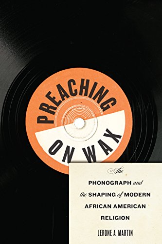 Preaching on Wax: The Phonograph and the Shaping of Modern African American Religion (Religion, Race, and Ethnicity Book 5) por Lerone A. Martin