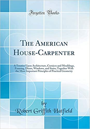The American House-Carpenter: A Treatise Upon Architecture, Cornices ...