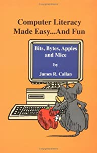 Computer Literacy Made Easy ... and Fun: Bits, Bytes, Apples and Mice by James R. Callan (1995-10-06)
