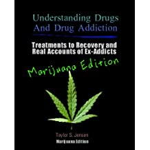Marijuana: Understanding Drugs and Drug Addiction (Treatment to Recovery and Real Accounts of Ex-Addicts / Volume V Marijuana Edition Book 5)
