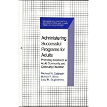 Administering Successful Programs for Adults: Promoting Excellence in Adult, Community, and Continuing Education...