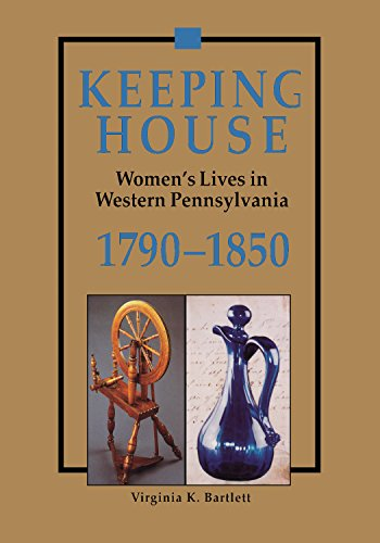 Keeping House: Women's Lives in Western Pennsylvania, 1790-1850 (The Library of Western Pennsylvania History) ()