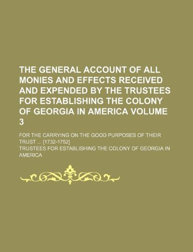 Read Online The general account of all monies and effects received and expended by the Trustees for establishing the colony of Georgia in America Volume 3; for ... good purposes of their trust ... [1732-1752] ebook