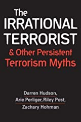 The Irrational Terrorist and Other Persistent Terrorism Myths (international security;global security;counterterrorism) Paperback