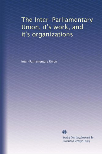 The Inter-Parliamentary Union, it's work, and it's organizations