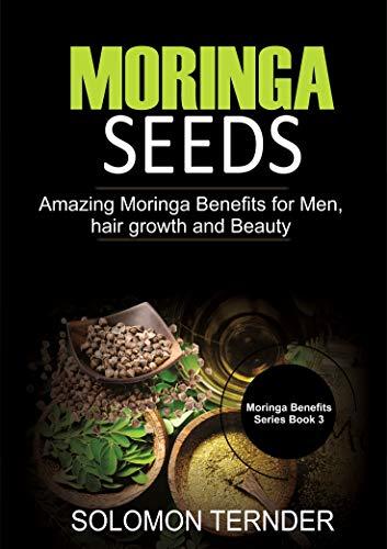 Moringa Seeds: Amazing moringa benefits for men, hair growth and beauty (Moringa Seeds Benefits Book 3)