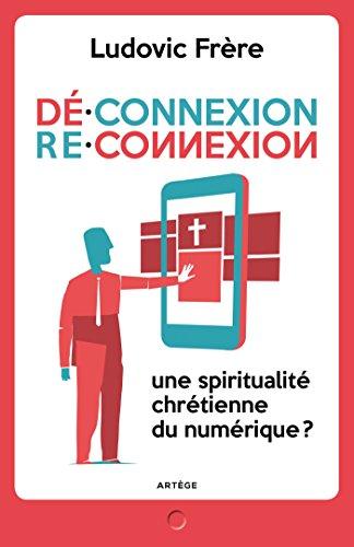 Déconnexion . Reconnexion: Une spiritualité chrétienne du numérique ? (Essais) (French Edition)
