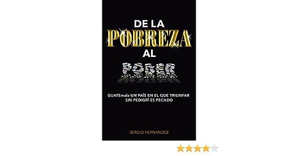 Amazon.com: De la POBREZA al PODER: GUATEmala UN PAÍS EN EL QUE TRIUNFAR SIN PEDIGRÍ ES PECADO (Spanish Edition) eBook: Sergio Aníbal Hernández Lemus: ...