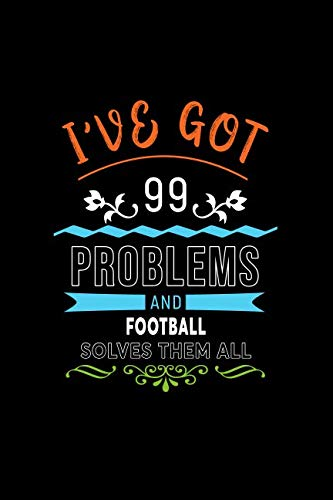 I've Got 99 Problems And Football Solves Them All: A 6 x 9 Inch Matte Softcover Paperback Notebook Journal With 120 Blank Lined Pages