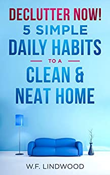 Declutter Now!: 5 Simple Daily Habits To A Clean & Neat Home by [Lindwood, W.F.]