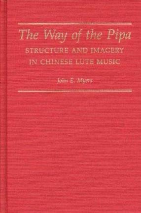 [(The Way of the Pipa: Structure and Imagery of Chinese Lute Music)] [Author: John E. Myers] published on (October, 1992)