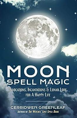 Moon Spell Magic: Invocations, Incantations & Lunar Lore for a Happy Life