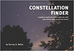 Constellation Finder: A guide to patterns in the night sky with star stories from around the world by Miller, Dorcas S. (2005)