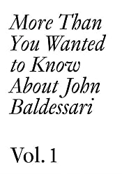 John Baldessari: 1: More Than You Wanted to Know About John Baldessari (Documents)