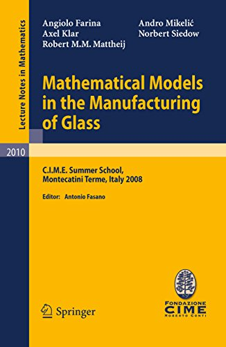 (Mathematical Models in the Manufacturing of Glass: C.I.M.E. Summer School, Montecatini Terme, Italy 2008 (Lecture Notes in Mathematics Book 2010) )