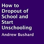 How to Drop Out of School and Start Unschooling | Andrew Bushard