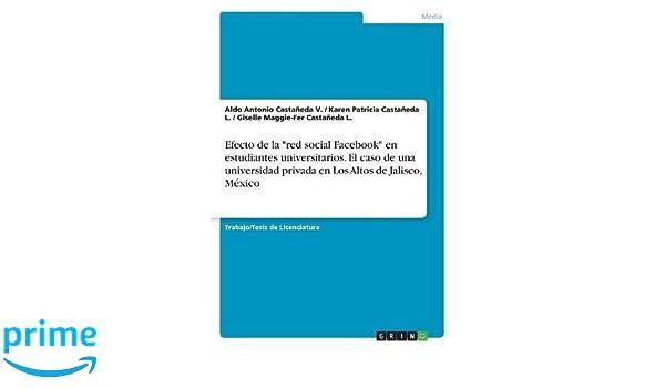 Efecto de la red social Facebook en estudiantes universitarios. El caso de una universidad privada en Los Altos de Jalisco, México: Amazon.es: Aldo Antonio ...