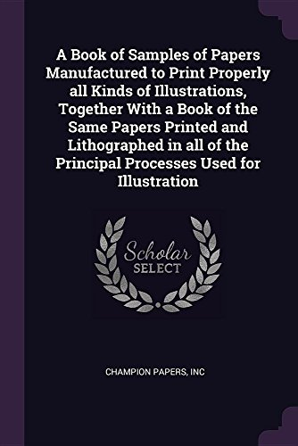 A Book of Samples of Papers Manufactured to Print Properly all Kinds of Illustrations, Together With a Book of the Same Papers Printed and ... the Principal Processes Used for Illustration