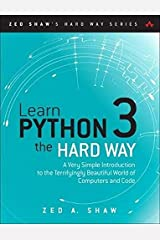 Learn Python 3 the Hard Way: A Very Simple Introduction to the Terrifyingly Beautiful World of Computers and Code (Zed Shaw's Hard Way Series) Paperback